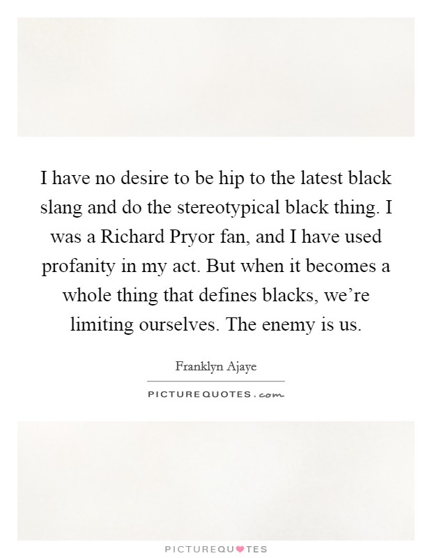 I have no desire to be hip to the latest black slang and do the stereotypical black thing. I was a Richard Pryor fan, and I have used profanity in my act. But when it becomes a whole thing that defines blacks, we're limiting ourselves. The enemy is us Picture Quote #1