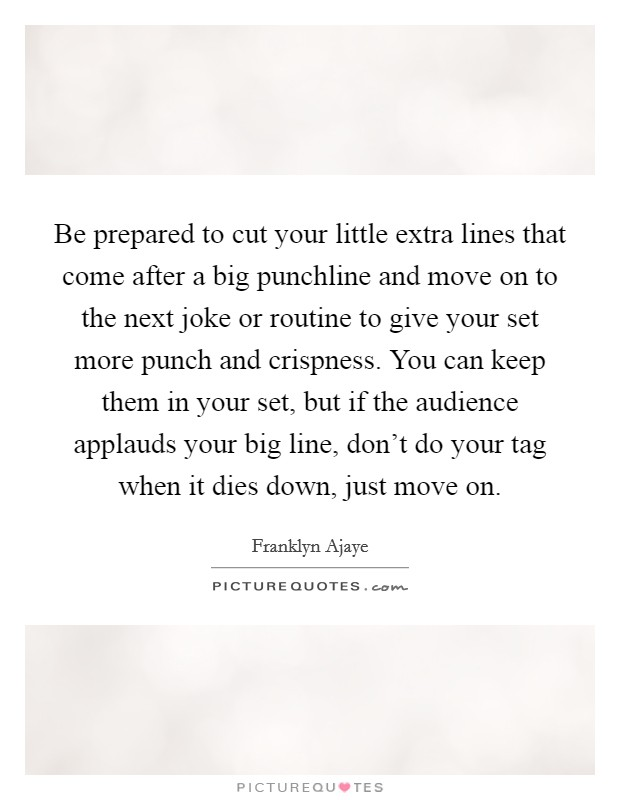 Be prepared to cut your little extra lines that come after a big punchline and move on to the next joke or routine to give your set more punch and crispness. You can keep them in your set, but if the audience applauds your big line, don't do your tag when it dies down, just move on Picture Quote #1