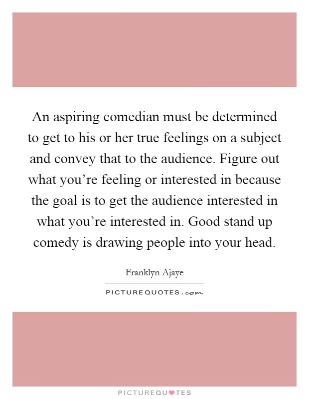 An aspiring comedian must be determined to get to his or her true feelings on a subject and convey that to the audience. Figure out what you're feeling or interested in because the goal is to get the audience interested in what you're interested in. Good stand up comedy is drawing people into your head Picture Quote #1