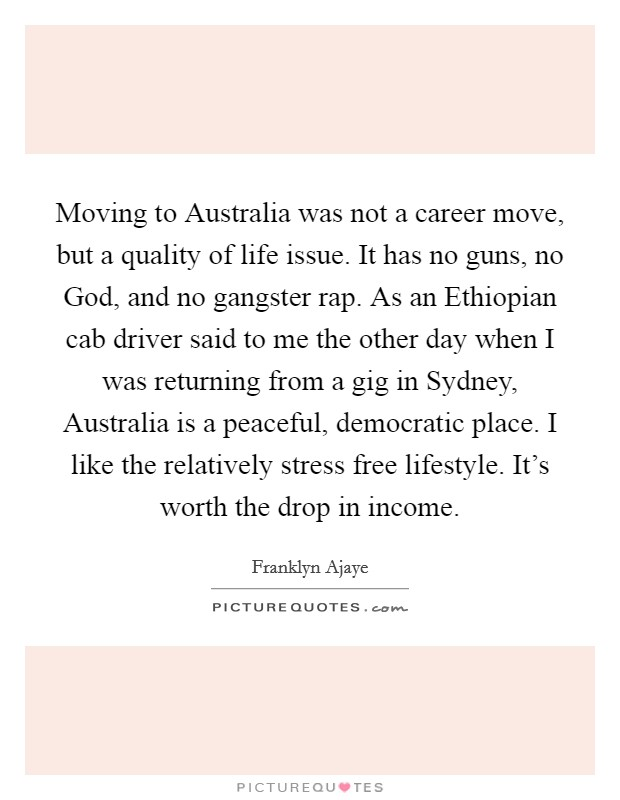 Moving to Australia was not a career move, but a quality of life issue. It has no guns, no God, and no gangster rap. As an Ethiopian cab driver said to me the other day when I was returning from a gig in Sydney, Australia is a peaceful, democratic place. I like the relatively stress free lifestyle. It's worth the drop in income Picture Quote #1