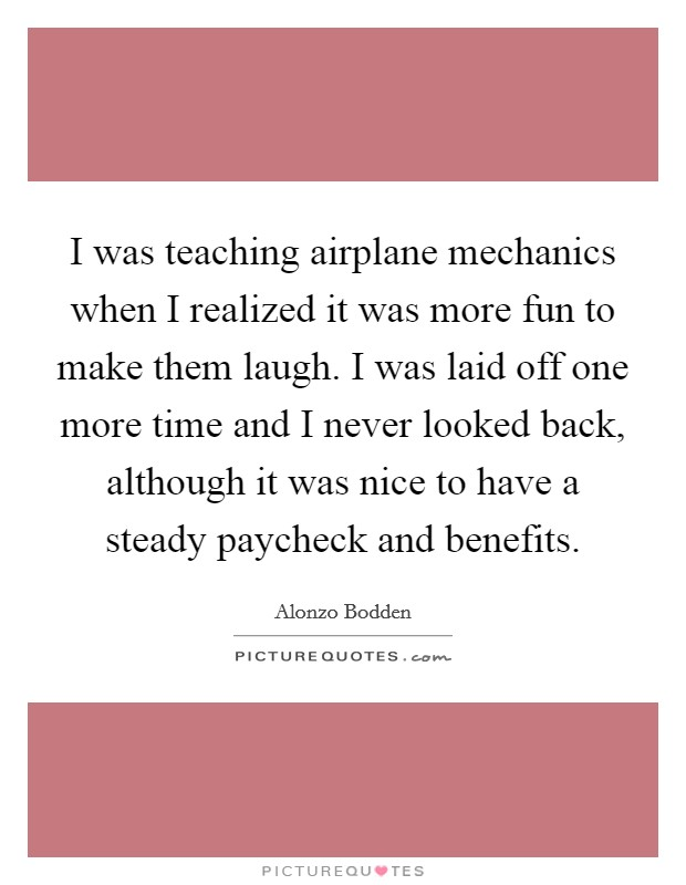 I was teaching airplane mechanics when I realized it was more fun to make them laugh. I was laid off one more time and I never looked back, although it was nice to have a steady paycheck and benefits Picture Quote #1