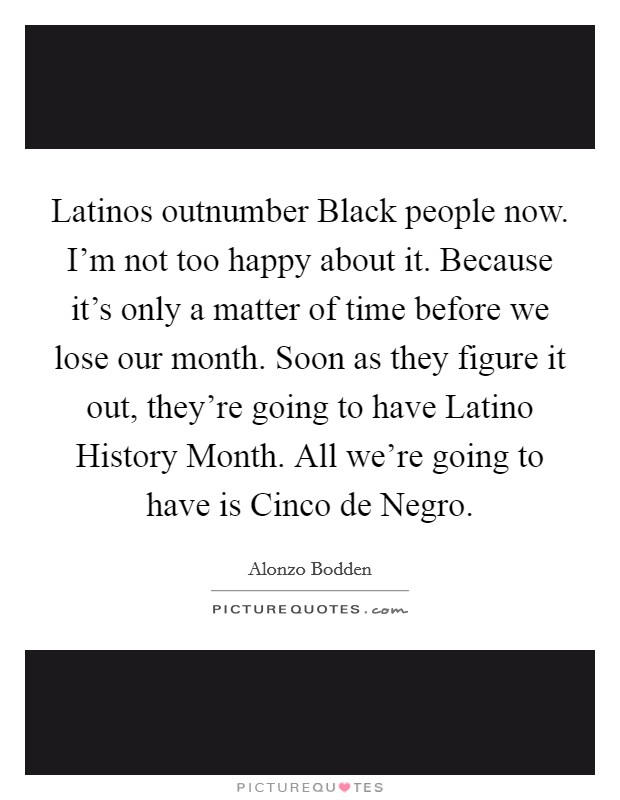 Latinos outnumber Black people now. I'm not too happy about it. Because it's only a matter of time before we lose our month. Soon as they figure it out, they're going to have Latino History Month. All we're going to have is Cinco de Negro Picture Quote #1
