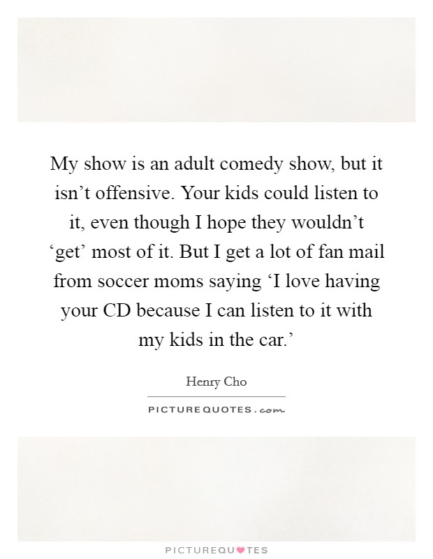 My show is an adult comedy show, but it isn't offensive. Your kids could listen to it, even though I hope they wouldn't 'get' most of it. But I get a lot of fan mail from soccer moms saying 'I love having your CD because I can listen to it with my kids in the car.' Picture Quote #1
