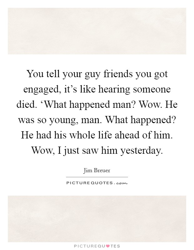 You tell your guy friends you got engaged, it's like hearing someone died. 'What happened man? Wow. He was so young, man. What happened? He had his whole life ahead of him. Wow, I just saw him yesterday Picture Quote #1