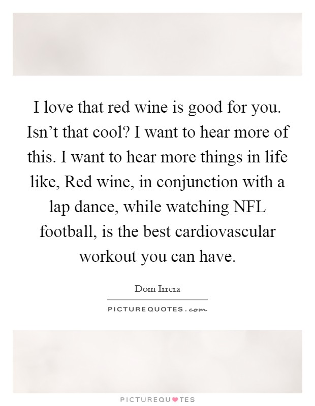 I love that red wine is good for you. Isn't that cool? I want to hear more of this. I want to hear more things in life like, Red wine, in conjunction with a lap dance, while watching NFL football, is the best cardiovascular workout you can have Picture Quote #1