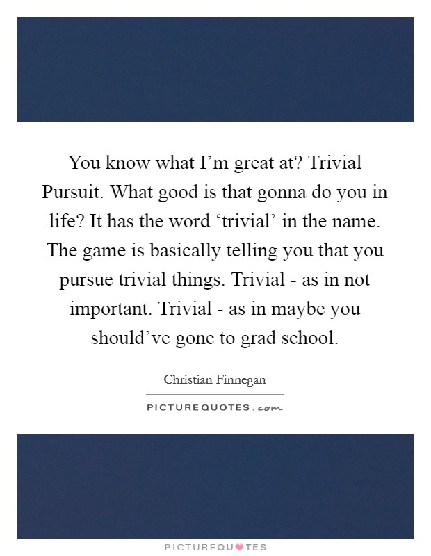 You know what I'm great at? Trivial Pursuit. What good is that gonna do you in life? It has the word 'trivial' in the name. The game is basically telling you that you pursue trivial things. Trivial - as in not important. Trivial - as in maybe you should've gone to grad school Picture Quote #1