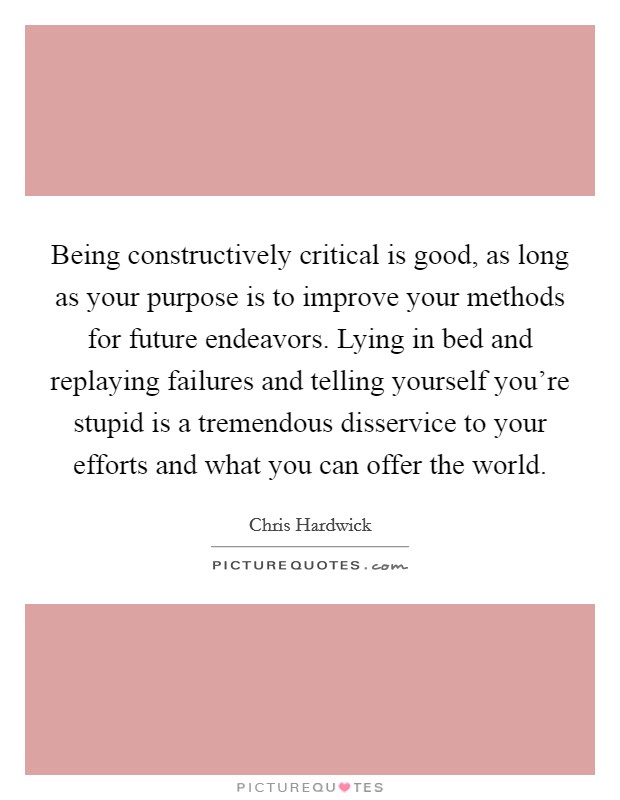 Being constructively critical is good, as long as your purpose is to improve your methods for future endeavors. Lying in bed and replaying failures and telling yourself you're stupid is a tremendous disservice to your efforts and what you can offer the world Picture Quote #1