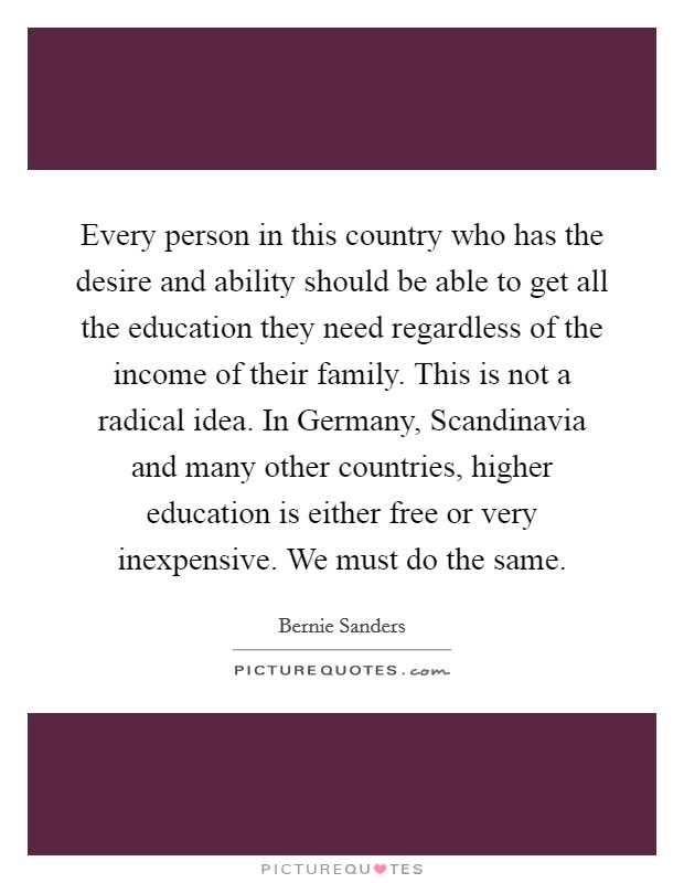 Every person in this country who has the desire and ability should be able to get all the education they need regardless of the income of their family. This is not a radical idea. In Germany, Scandinavia and many other countries, higher education is either free or very inexpensive. We must do the same Picture Quote #1