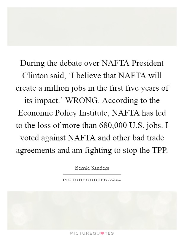 During the debate over NAFTA President Clinton said, 'I believe that NAFTA will create a million jobs in the first five years of its impact.' WRONG. According to the Economic Policy Institute, NAFTA has led to the loss of more than 680,000 U.S. jobs. I voted against NAFTA and other bad trade agreements and am fighting to stop the TPP Picture Quote #1