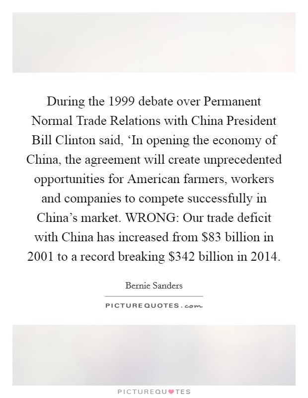 During the 1999 debate over Permanent Normal Trade Relations with China President Bill Clinton said, 'In opening the economy of China, the agreement will create unprecedented opportunities for American farmers, workers and companies to compete successfully in China's market. WRONG: Our trade deficit with China has increased from $83 billion in 2001 to a record breaking $342 billion in 2014 Picture Quote #1