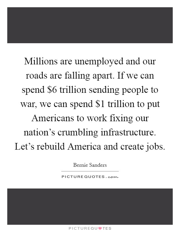 Millions are unemployed and our roads are falling apart. If we can spend $6 trillion sending people to war, we can spend $1 trillion to put Americans to work fixing our nation's crumbling infrastructure. Let's rebuild America and create jobs Picture Quote #1