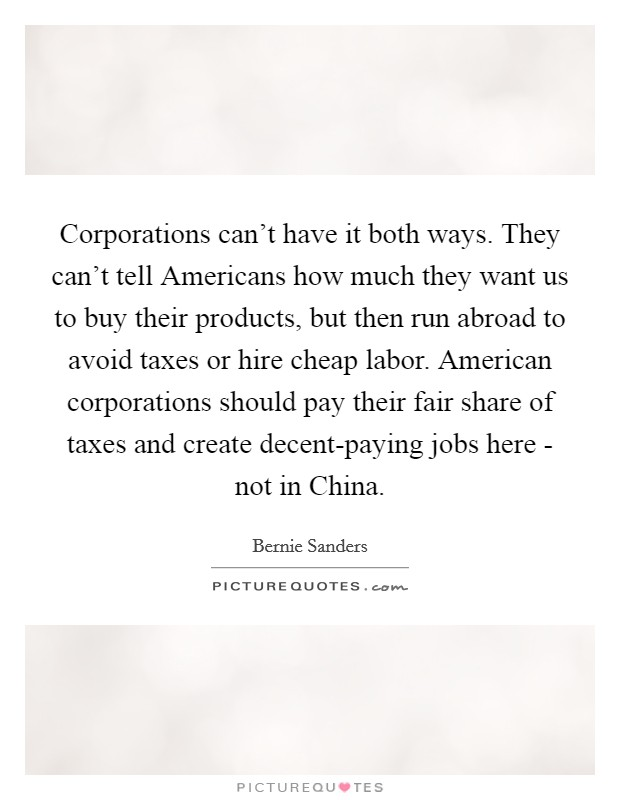 Corporations can't have it both ways. They can't tell Americans how much they want us to buy their products, but then run abroad to avoid taxes or hire cheap labor. American corporations should pay their fair share of taxes and create decent-paying jobs here - not in China Picture Quote #1