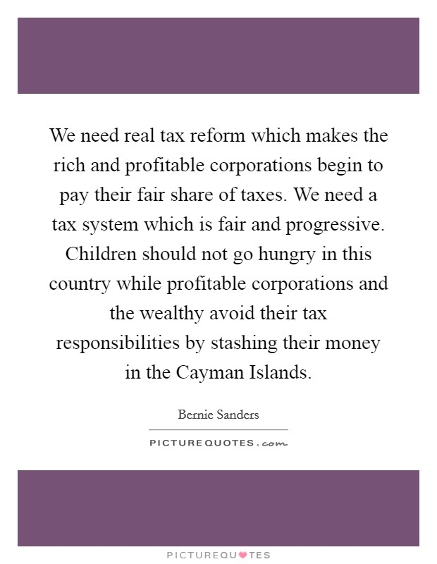 We need real tax reform which makes the rich and profitable corporations begin to pay their fair share of taxes. We need a tax system which is fair and progressive. Children should not go hungry in this country while profitable corporations and the wealthy avoid their tax responsibilities by stashing their money in the Cayman Islands Picture Quote #1