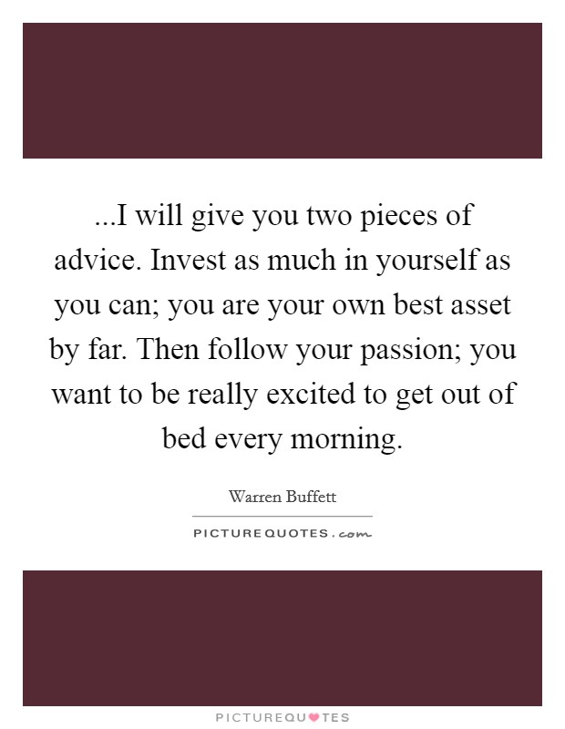 ...I will give you two pieces of advice. Invest as much in yourself as you can; you are your own best asset by far. Then follow your passion; you want to be really excited to get out of bed every morning Picture Quote #1