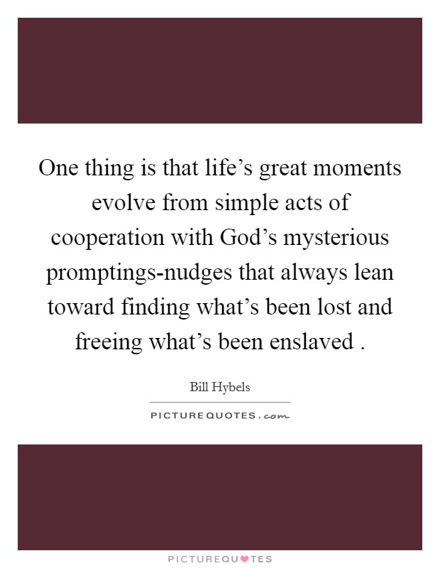 One thing is that life's great moments evolve from simple acts of cooperation with God's mysterious promptings-nudges that always lean toward finding what's been lost and freeing what's been enslaved  Picture Quote #1