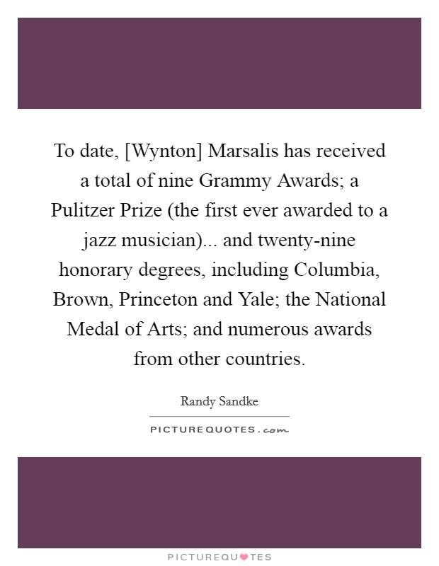 To date, [Wynton] Marsalis has received a total of nine Grammy Awards; a Pulitzer Prize (the first ever awarded to a jazz musician)... and twenty-nine honorary degrees, including Columbia, Brown, Princeton and Yale; the National Medal of Arts; and numerous awards from other countries Picture Quote #1