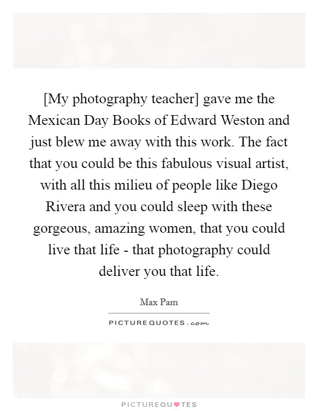 [My photography teacher] gave me the Mexican Day Books of Edward Weston and just blew me away with this work. The fact that you could be this fabulous visual artist, with all this milieu of people like Diego Rivera and you could sleep with these gorgeous, amazing women, that you could live that life - that photography could deliver you that life Picture Quote #1