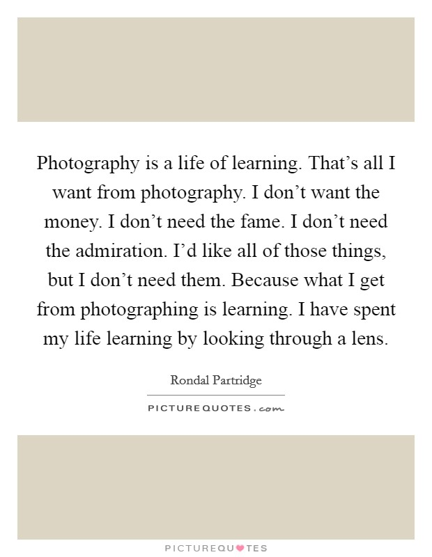 Photography is a life of learning. That's all I want from photography. I don't want the money. I don't need the fame. I don't need the admiration. I'd like all of those things, but I don't need them. Because what I get from photographing is learning. I have spent my life learning by looking through a lens Picture Quote #1