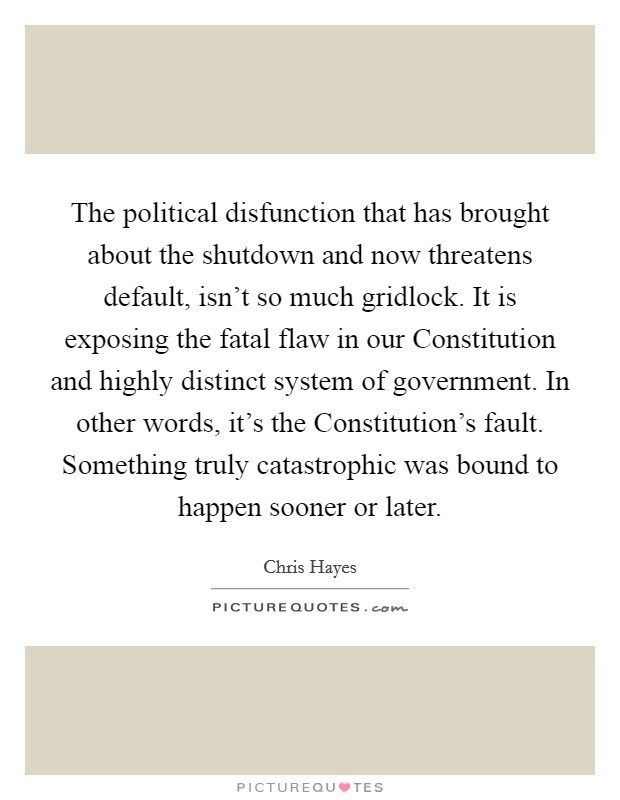 The political disfunction that has brought about the shutdown and now threatens default, isn't so much gridlock. It is exposing the fatal flaw in our Constitution and highly distinct system of government. In other words, it's the Constitution's fault. Something truly catastrophic was bound to happen sooner or later Picture Quote #1