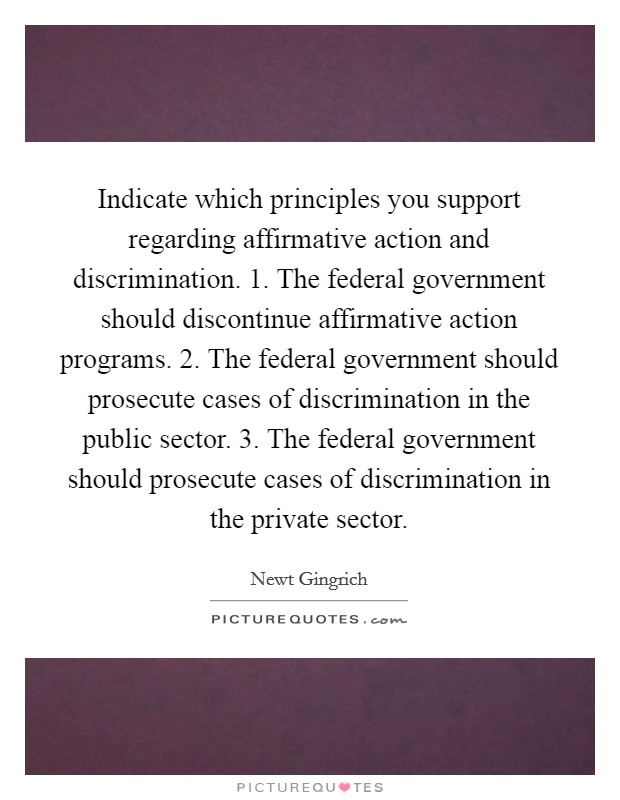 Indicate which principles you support regarding affirmative action and discrimination. 1. The federal government should discontinue affirmative action programs. 2. The federal government should prosecute cases of discrimination in the public sector. 3. The federal government should prosecute cases of discrimination in the private sector Picture Quote #1