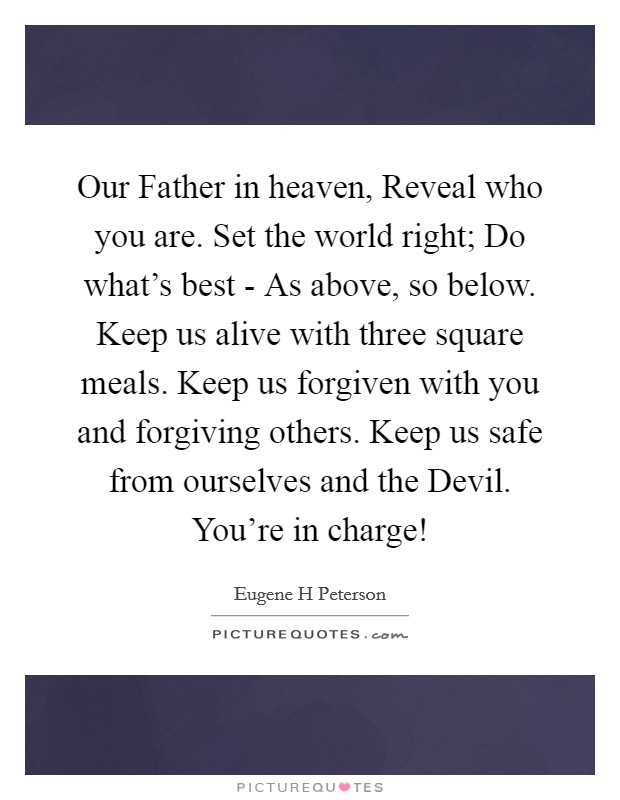 Our Father in heaven, Reveal who you are. Set the world right; Do what's best - As above, so below. Keep us alive with three square meals. Keep us forgiven with you and forgiving others. Keep us safe from ourselves and the Devil. You're in charge! Picture Quote #1