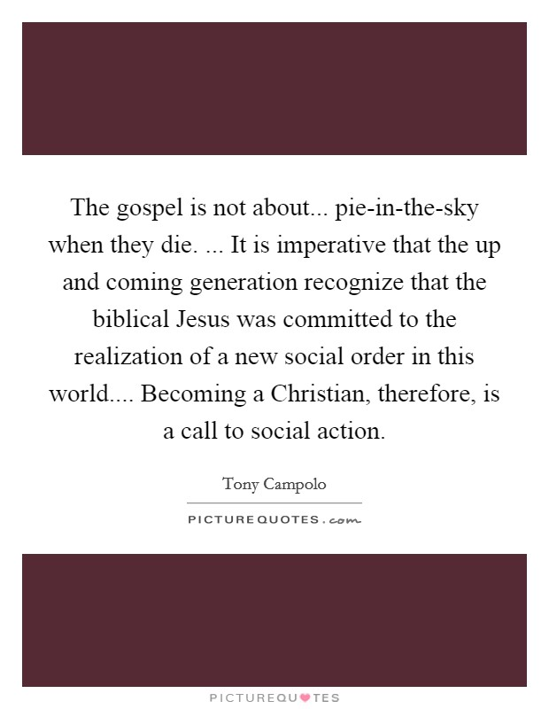 The gospel is not about... pie-in-the-sky when they die. ... It is imperative that the up and coming generation recognize that the biblical Jesus was committed to the realization of a new social order in this world.... Becoming a Christian, therefore, is a call to social action Picture Quote #1