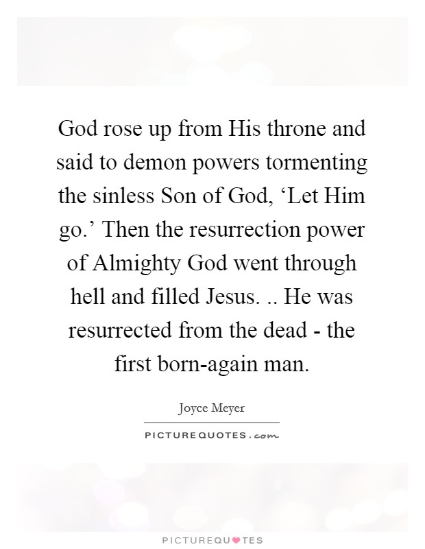 God rose up from His throne and said to demon powers tormenting the sinless Son of God, 'Let Him go.' Then the resurrection power of Almighty God went through hell and filled Jesus. .. He was resurrected from the dead - the first born-again man Picture Quote #1