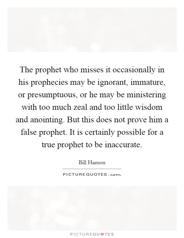 The prophet who misses it occasionally in his prophecies may be ignorant, immature, or presumptuous, or he may be ministering with too much zeal and too little wisdom and anointing. But this does not prove him a false prophet. It is certainly possible for a true prophet to be inaccurate Picture Quote #1