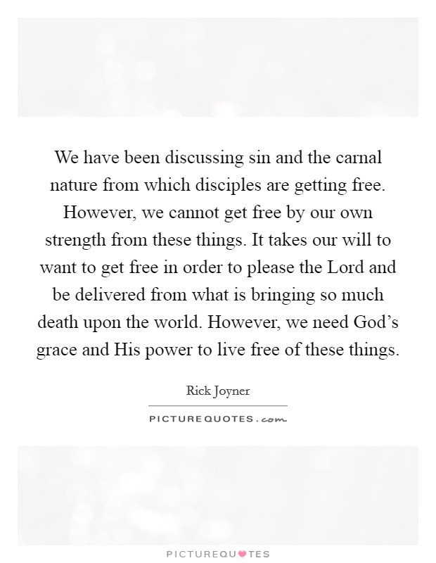 We have been discussing sin and the carnal nature from which disciples are getting free. However, we cannot get free by our own strength from these things. It takes our will to want to get free in order to please the Lord and be delivered from what is bringing so much death upon the world. However, we need God's grace and His power to live free of these things Picture Quote #1