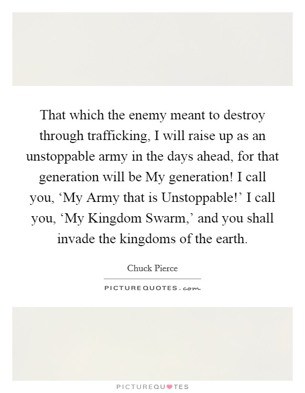 That which the enemy meant to destroy through trafficking, I will raise up as an unstoppable army in the days ahead, for that generation will be My generation! I call you, 'My Army that is Unstoppable!' I call you, 'My Kingdom Swarm,' and you shall invade the kingdoms of the earth Picture Quote #1