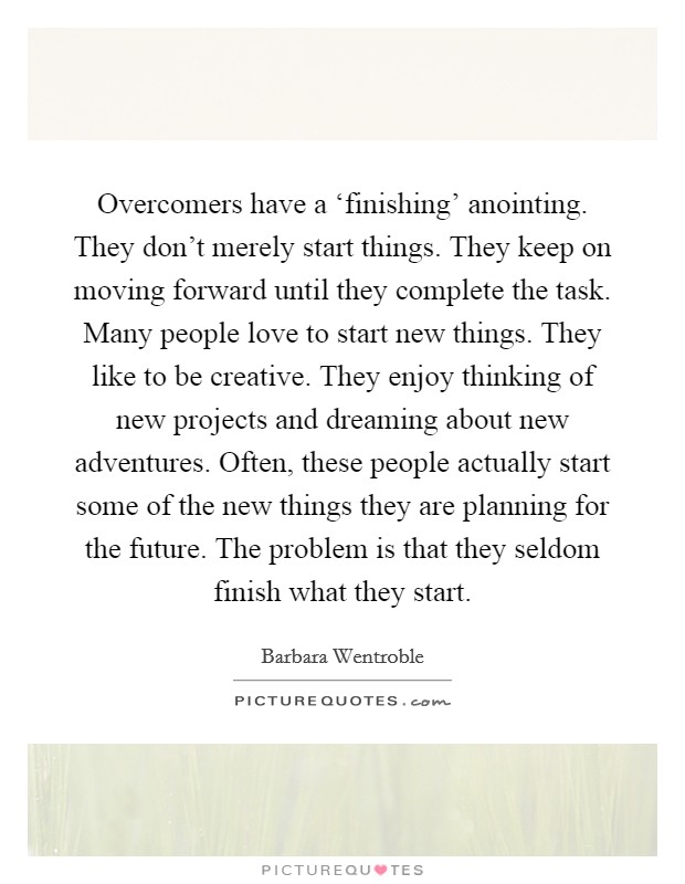 Overcomers have a 'finishing' anointing. They don't merely start things. They keep on moving forward until they complete the task. Many people love to start new things. They like to be creative. They enjoy thinking of new projects and dreaming about new adventures. Often, these people actually start some of the new things they are planning for the future. The problem is that they seldom finish what they start Picture Quote #1