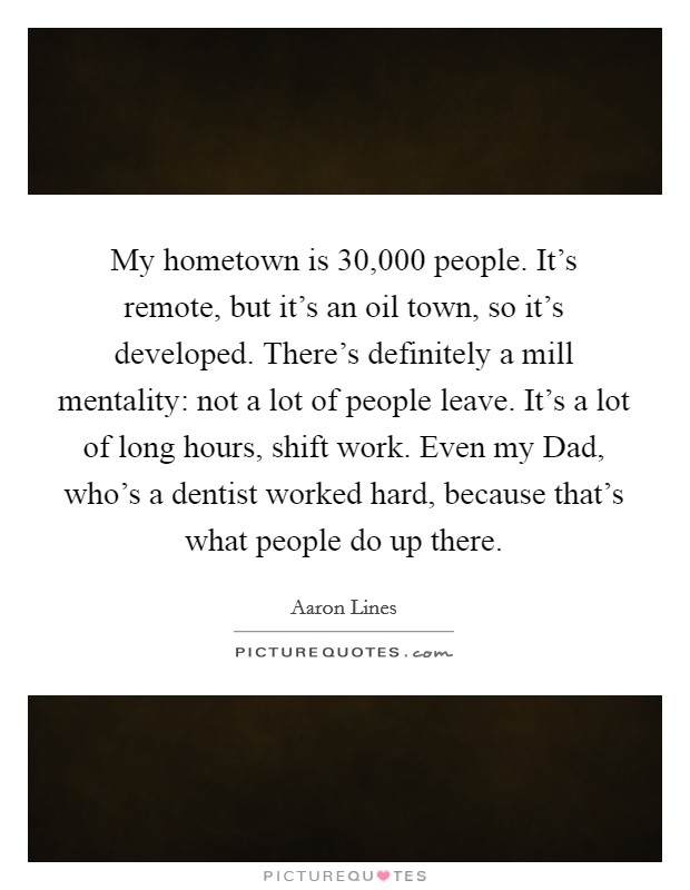 My hometown is 30,000 people. It's remote, but it's an oil town, so it's developed. There's definitely a mill mentality: not a lot of people leave. It's a lot of long hours, shift work. Even my Dad, who's a dentist worked hard, because that's what people do up there Picture Quote #1