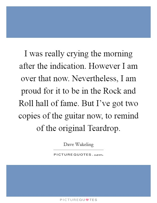 I was really crying the morning after the indication. However I am over that now. Nevertheless, I am proud for it to be in the Rock and Roll hall of fame. But I've got two copies of the guitar now, to remind of the original Teardrop Picture Quote #1