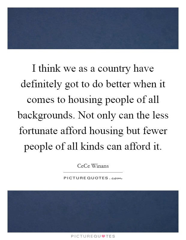 I think we as a country have definitely got to do better when it comes to housing people of all backgrounds. Not only can the less fortunate afford housing but fewer people of all kinds can afford it Picture Quote #1