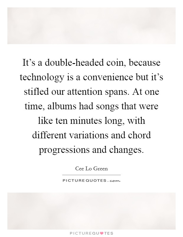 It's a double-headed coin, because technology is a convenience but it's stifled our attention spans. At one time, albums had songs that were like ten minutes long, with different variations and chord progressions and changes Picture Quote #1