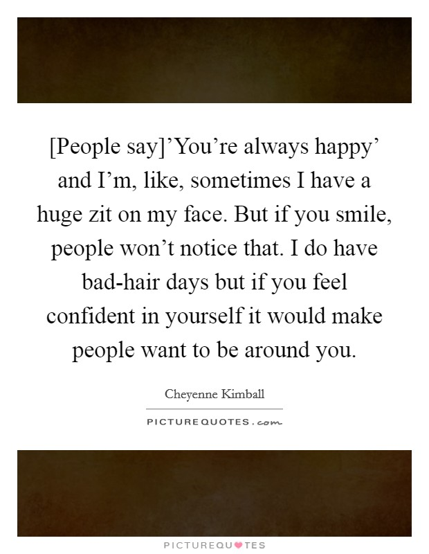 [People say]'You're always happy' and I'm, like, sometimes I have a huge zit on my face. But if you smile, people won't notice that. I do have bad-hair days but if you feel confident in yourself it would make people want to be around you Picture Quote #1