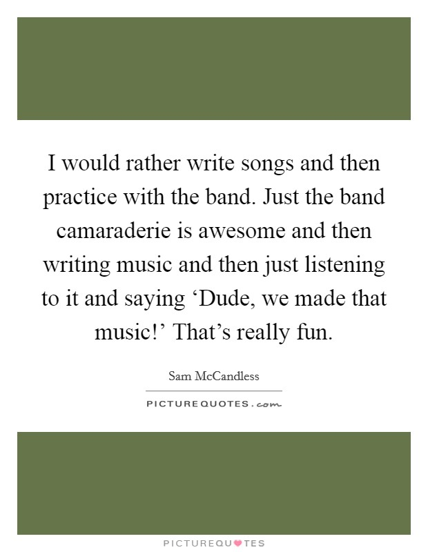 I would rather write songs and then practice with the band. Just the band camaraderie is awesome and then writing music and then just listening to it and saying 'Dude, we made that music!' That's really fun Picture Quote #1
