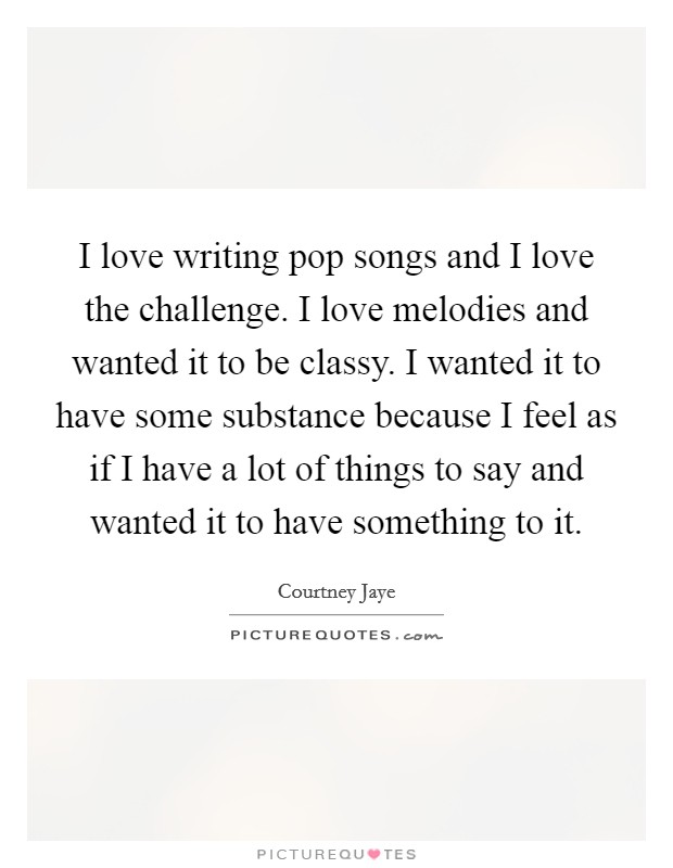 I love writing pop songs and I love the challenge. I love melodies and wanted it to be classy. I wanted it to have some substance because I feel as if I have a lot of things to say and wanted it to have something to it Picture Quote #1