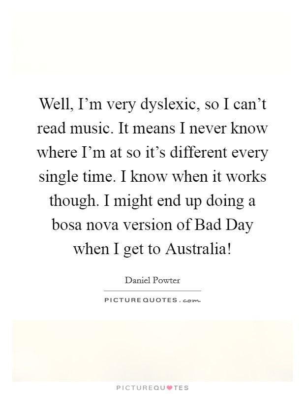 Well, I'm very dyslexic, so I can't read music. It means I never know where I'm at so it's different every single time. I know when it works though. I might end up doing a bosa nova version of Bad Day when I get to Australia! Picture Quote #1