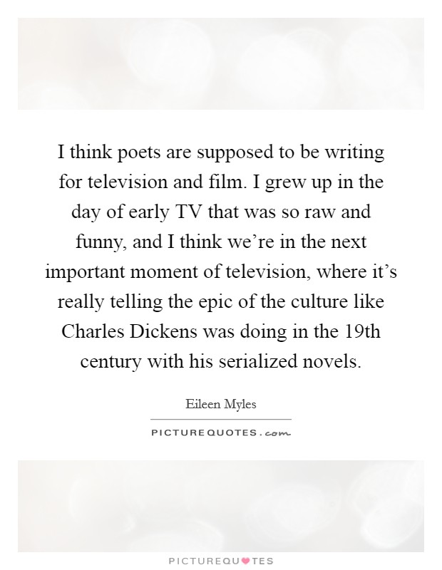 I think poets are supposed to be writing for television and film. I grew up in the day of early TV that was so raw and funny, and I think we're in the next important moment of television, where it's really telling the epic of the culture like Charles Dickens was doing in the 19th century with his serialized novels Picture Quote #1
