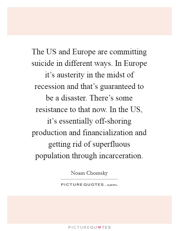 The US and Europe are committing suicide in different ways. In Europe it's austerity in the midst of recession and that's guaranteed to be a disaster. There's some resistance to that now. In the US, it's essentially off-shoring production and financialization and getting rid of superfluous population through incarceration Picture Quote #1