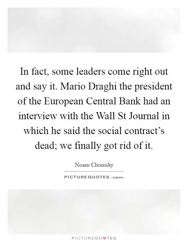 In fact, some leaders come right out and say it. Mario Draghi the president of the European Central Bank had an interview with the Wall St Journal in which he said the social contract's dead; we finally got rid of it Picture Quote #1