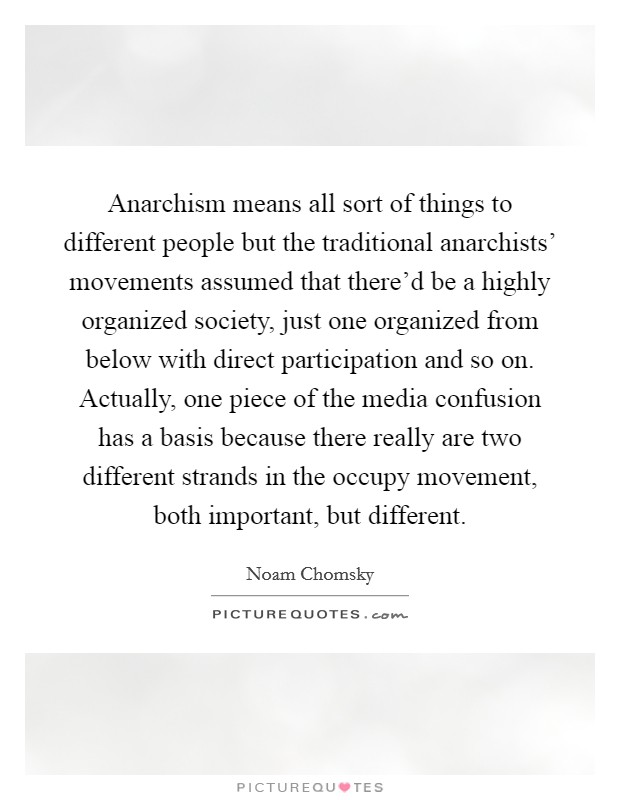 Anarchism means all sort of things to different people but the traditional anarchists' movements assumed that there'd be a highly organized society, just one organized from below with direct participation and so on. Actually, one piece of the media confusion has a basis because there really are two different strands in the occupy movement, both important, but different Picture Quote #1