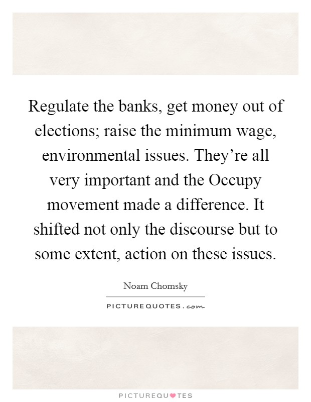 Regulate the banks, get money out of elections; raise the minimum wage, environmental issues. They're all very important and the Occupy movement made a difference. It shifted not only the discourse but to some extent, action on these issues Picture Quote #1