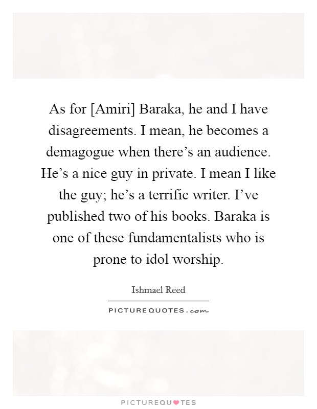 As for [Amiri] Baraka, he and I have disagreements. I mean, he becomes a demagogue when there's an audience. He's a nice guy in private. I mean I like the guy; he's a terrific writer. I've published two of his books. Baraka is one of these fundamentalists who is prone to idol worship Picture Quote #1
