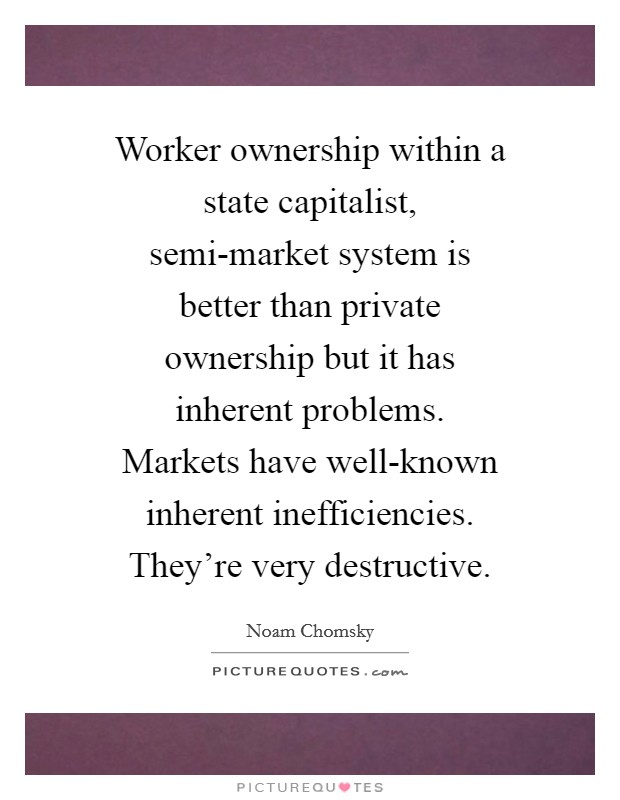 Worker ownership within a state capitalist, semi-market system is better than private ownership but it has inherent problems. Markets have well-known inherent inefficiencies. They're very destructive Picture Quote #1