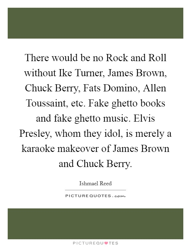 There would be no Rock and Roll without Ike Turner, James Brown, Chuck Berry, Fats Domino, Allen Toussaint, etc. Fake ghetto books and fake ghetto music. Elvis Presley, whom they idol, is merely a karaoke makeover of James Brown and Chuck Berry Picture Quote #1
