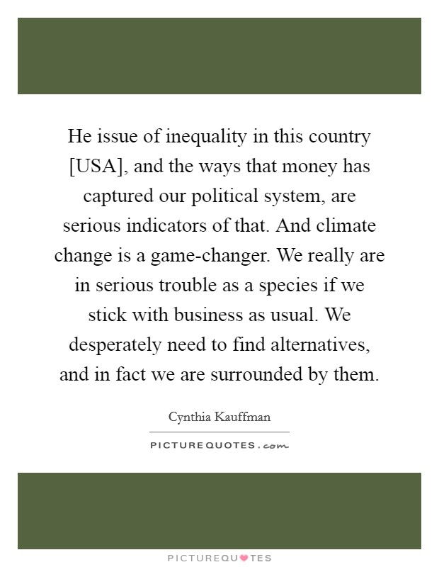He issue of inequality in this country [USA], and the ways that money has captured our political system, are serious indicators of that. And climate change is a game-changer. We really are in serious trouble as a species if we stick with business as usual. We desperately need to find alternatives, and in fact we are surrounded by them Picture Quote #1