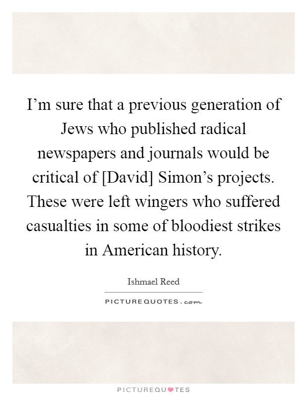 I'm sure that a previous generation of Jews who published radical newspapers and journals would be critical of [David] Simon's projects. These were left wingers who suffered casualties in some of bloodiest strikes in American history Picture Quote #1