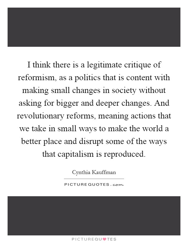 I think there is a legitimate critique of reformism, as a politics that is content with making small changes in society without asking for bigger and deeper changes. And revolutionary reforms, meaning actions that we take in small ways to make the world a better place and disrupt some of the ways that capitalism is reproduced Picture Quote #1